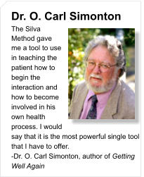 Dr. O. Carl Simonton The Silva Method gave  me a tool to use in teaching the patient how to begin the interaction and how to become involved in his own health process. I would say that it is the most powerful single tool that I have to offer.  -Dr. O. Carl Simonton, author of Getting Well Again